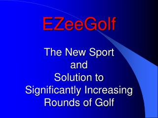 EZeeGolf The New Sport  and  Solution to  Significantly Increasing Rounds of Golf