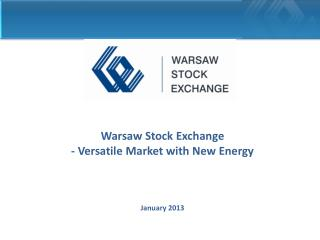 Warsaw Stock Exchange - Versatile Market with New Energy  January  201 3