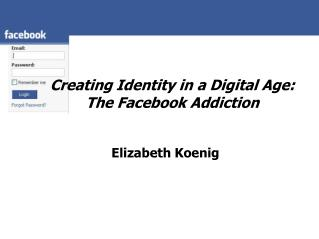 Creating Identity in a Digital Age:  The Facebook Addiction