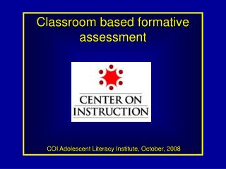 Classroom based formative assessment  COI Adolescent Literacy Institute, October, 2008