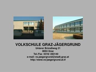 VOLKSCHULE GRAZ-JÄGERGRUND Unterer Bründlweg 21 8053 Graz Tel./Fax  0316/ 283140