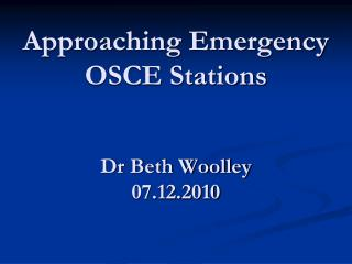 Approaching Emergency OSCE Stations Dr Beth Woolley 07.12.2010
