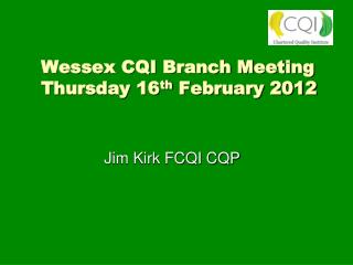 Wessex CQI Branch Meeting  Thursday 16 th  February 2012