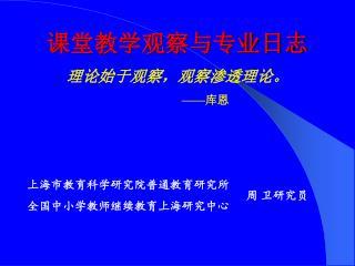 课堂教学观察与专业日志 理论始于观察,观察渗透理论。 —— 库恩         上海市教育科学研究院普通教育研究所 全国中小学教师继续教育上海研究中心
