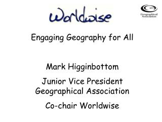 Engaging Geography for All Mark Higginbottom Junior Vice President Geographical Association