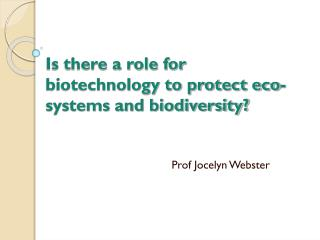 Is there a role for biotechnology to protect eco-systems and biodiversity