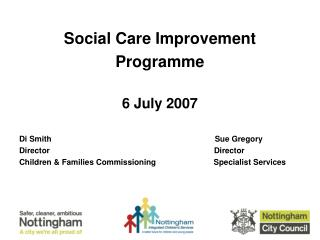Social Care Improvement Programme 6 July 2007 Di Smith				                Sue Gregory