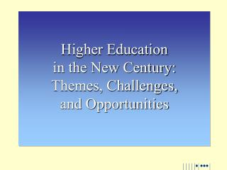 Higher Education  in the New Century: Themes, Challenges,  and Opportunities