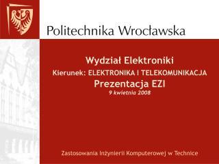 Wydział Elektroniki Kierunek: ELEKTRONIKA I TELEKOMUNIKACJA Prezentacja EZI 9 kwietnia 2008