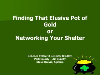Finding That Elusive Pot of Gold or  Networking Your Shelter   Rebecca Peltzer  Jennifer Bradley,  Polk County   Air Qua