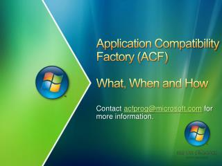 Application Compatibility Factory (ACF) What, When and How