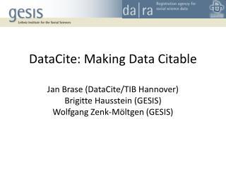 DataCite: Making Data Citable Jan Brase (DataCite/TIB Hannover) Brigitte Hausstein (GESIS)
