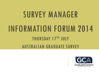 Survey Manager  Information  Forum  2014 Thursday 17 th July Australian  Graduate Survey