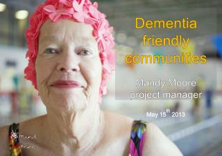 Dementia friendly communities Mandy Moore p roject manager May 15 th  2013