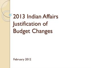 2013 Indian Affairs Justification of  Budget Changes