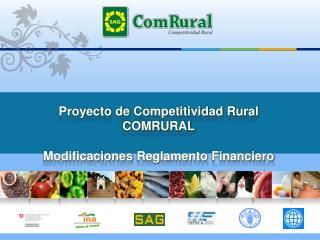 Proyecto de  C ompetitividad Rural COMRURAL Modificaciones Reglamento Financiero