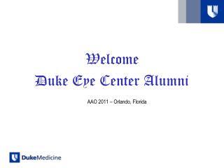 Welcome  Duke Eye Center Alumni AAO 2011 – Orlando, Florida