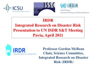 Professor Gordon McBean Chair, Science Committee, Integrated Research on Disaster Risk (IRDR)