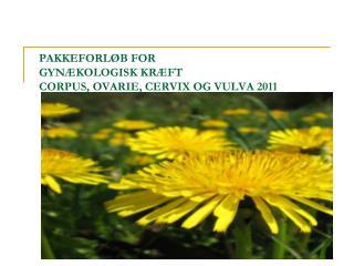 PAKKEFORLØB FOR GYNÆKOLOGISK KRÆFT  CORPUS, OVARIE, CERVIX OG VULVA 2011