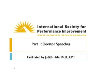 Part 1: Elevator Speeches   Facilitated by Judith Hale, Ph.D., CPT