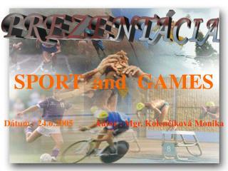 SPORT  and  GAMES Dátum : 24.6.2005           Autor : Mgr. Kolenčíková Monika