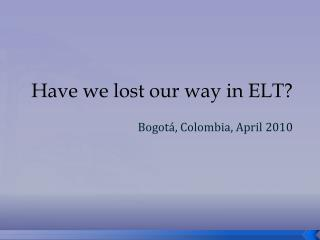Have we lost our way in ELT