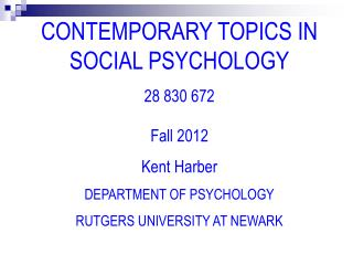 CONTEMPORARY TOPICS IN SOCIAL PSYCHOLOGY 28 830 672 Fall 2012 Kent Harber DEPARTMENT OF PSYCHOLOGY