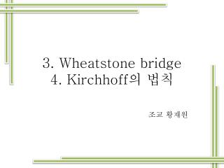 3. Wheatstone bridge 4. Kirchhoff 의 법칙