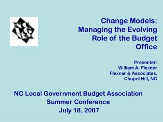 Change Models: Managing the Evolving  Role of the Budget Office Presenter: William A. Flexner