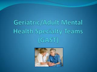 Geriatric/Adult Mental  Health Specialty Teams (GAST)