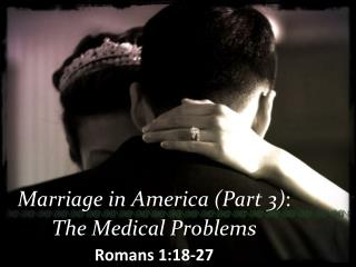 Marriage in America (Part 3) : The Medical Problems Romans 1:18-27