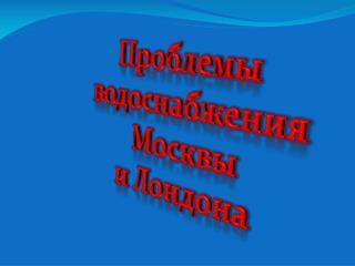 Проблемы  водоснабжения  Москвы и Лондона