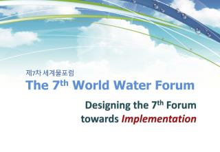 제 7 차  세계물포럼 The 7 th Wo rld Water Forum