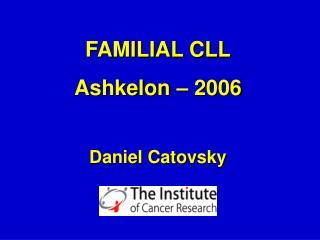 FAMILIAL CLL Ashkelon – 2006 Daniel Catovsky