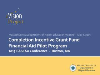 Completion Incentive Grant Fund Financial Aid Pilot Program 2013 EASFAA Conference  -  Boston, MA