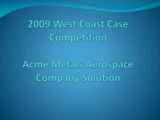 2009 West Coast Case Competition Acme Metals Aerospace Company Solution