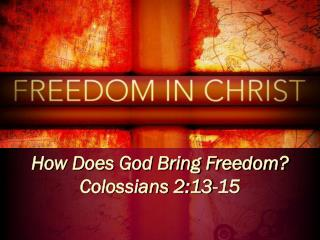 How Does God Bring Freedom? Colossians 2:13-15