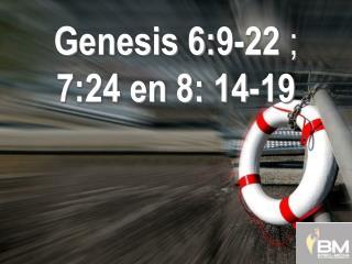 Genesis 6: 9-22  ;  7:24 en 8: 14-19