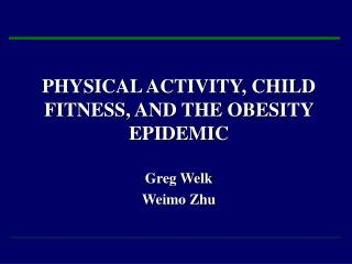 PHYSICAL ACTIVITY, CHILD FITNESS, AND THE OBESITY EPIDEMIC Greg Welk  Weimo Zhu