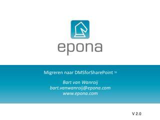 Migreren naar DMSforSharePoint TM Bart van Wanroij  bart.vanwanroij@epona epona