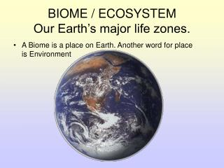 BIOME / ECOSYSTEM Our Earth's major life zones.