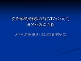 從新藥製造觀點來看 VIVA 公司的 研發與製造流程 (VIVA 以製藥的嚴謹,來生產營養科學食品 )