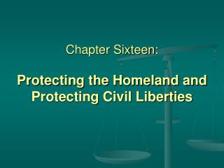 Chapter Sixteen: Protecting the Homeland and Protecting Civil Liberties