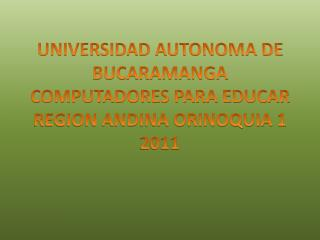 UNIVERSIDAD AUTONOMA DE BUCARAMANGA  COMPUTADORES PARA EDUCAR  REGION ANDINA ORINOQUIA 1 2011