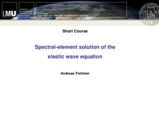 Short Course  Spectral-element solution of the elastic wave equation Andreas Fichtner