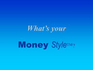 What's your Money  Style TM ?