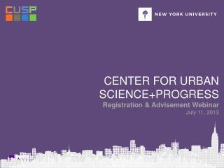 Center for urban science+PROGRESS Registration & Advisement Webinar July 11, 2013