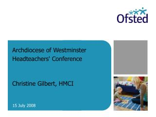 Archdiocese of Westminster Headteachers' Conference Christine Gilbert, HMCI
