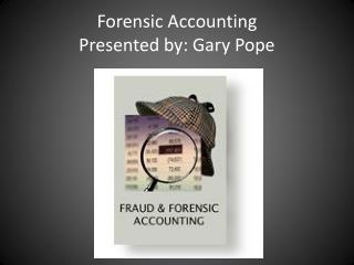 Forensic Accounting Presented by: Gary Pope