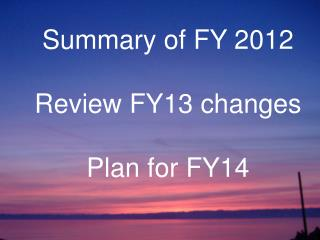 Summary of FY 2012 Review FY13 changes Plan for FY14